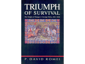 P. David Romei - Triumph of Survival - The Origins of Hungary s Foreign Policy, 890-1038